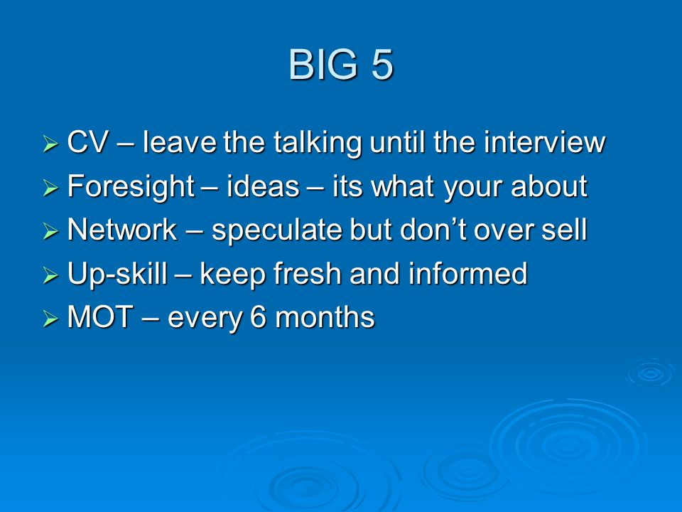 BIG 5  CV – leave the talking until the interview  Foresight – ideas – its what your about  Network – speculate but don't over sell  Up-skill – keep fresh and informed  MOT – every 6 months