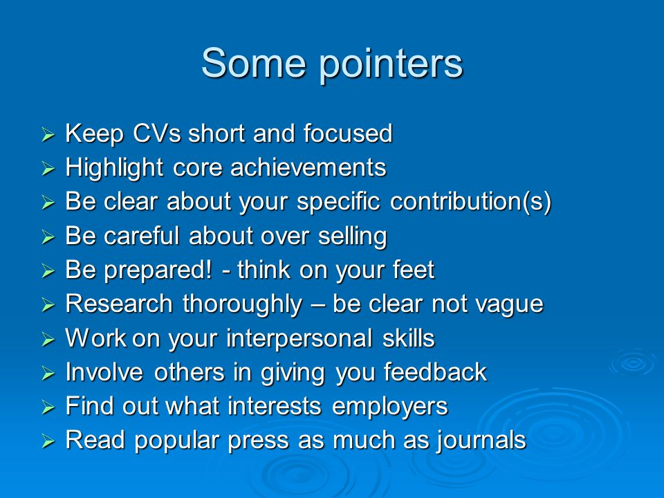 Some pointers  Keep CVs short and focused  Highlight core achievements  Be clear about your specific contribution(s)  Be careful about over selling  Be prepared.