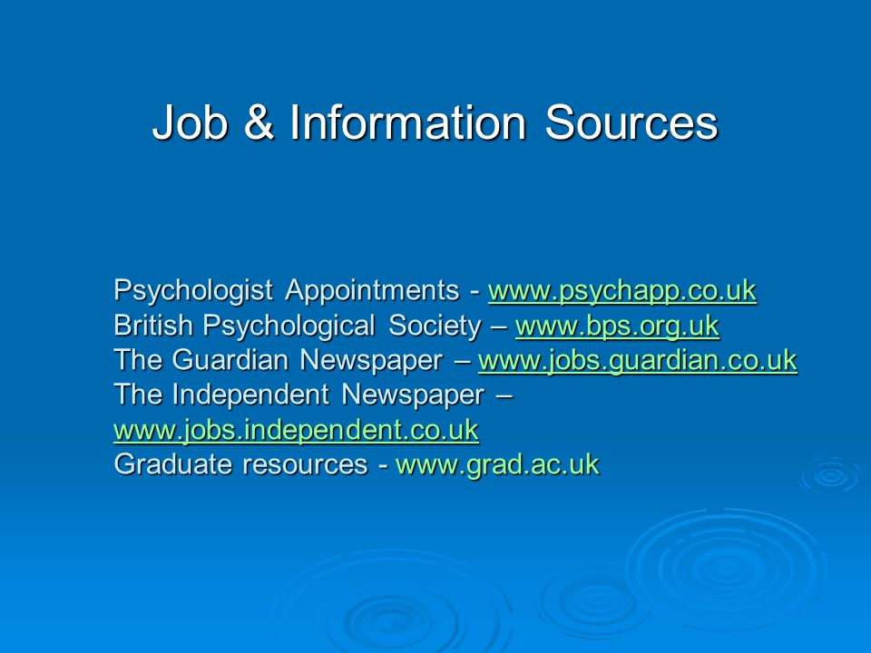 Psychologist Appointments - www.psychapp.co.uk British Psychological Society – www.bps.org.uk The Guardian Newspaper – www.jobs.guardian.co.uk The Independent Newspaper – www.jobs.independent.co.uk Graduate resources - www.grad.ac.uk www.psychapp.co.ukwww.bps.org.ukwww.jobs.guardian.co.uk www.jobs.independent.co.ukwww.psychapp.co.ukwww.bps.org.ukwww.jobs.guardian.co.uk www.jobs.independent.co.uk Job & Information Sources