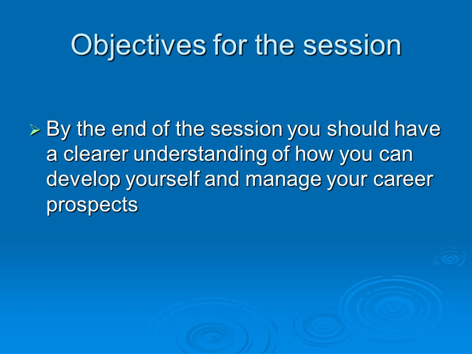 Objectives for the session  By the end of the session you should have a clearer understanding of how you can develop yourself and manage your career prospects
