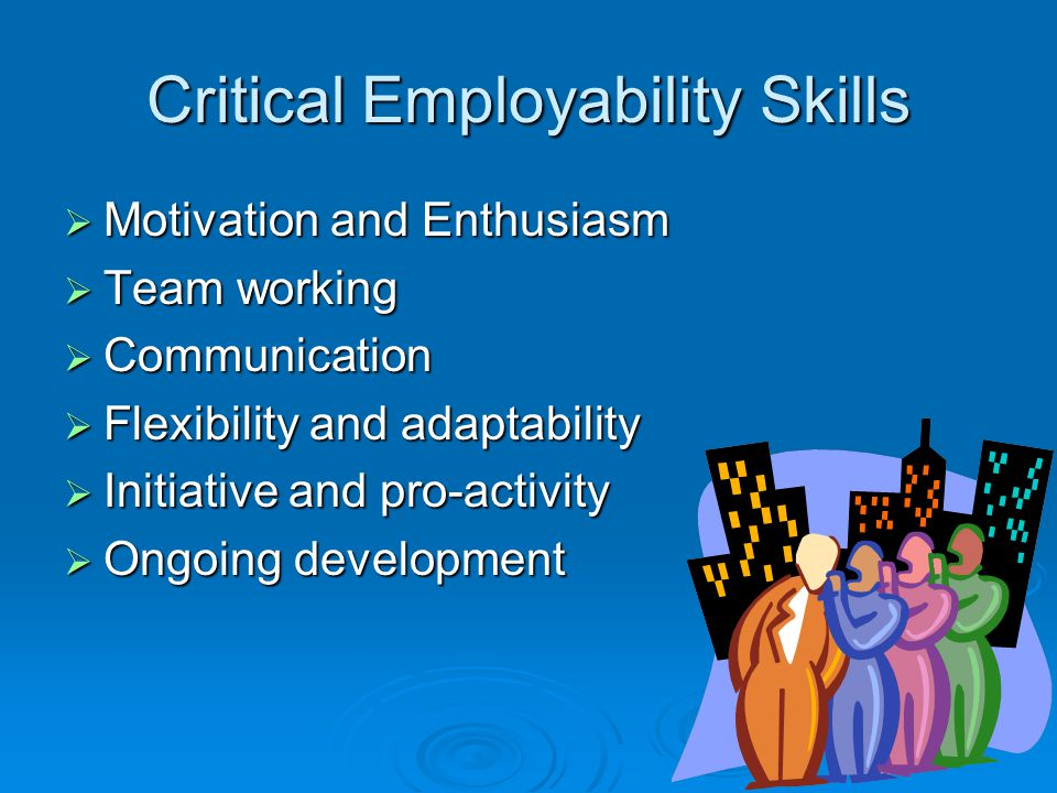 Critical Employability Skills  Motivation and Enthusiasm  Team working  Communication  Flexibility and adaptability  Initiative and pro-activity  Ongoing development