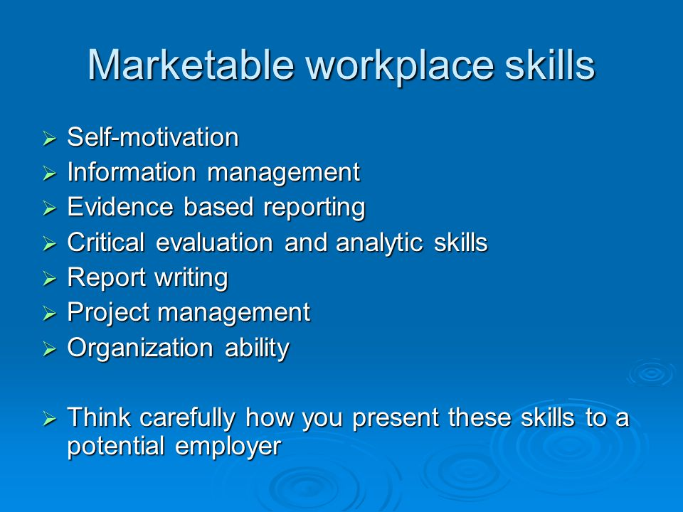 Marketable workplace skills  Self-motivation  Information management  Evidence based reporting  Critical evaluation and analytic skills  Report writing  Project management  Organization ability  Think carefully how you present these skills to a potential employer
