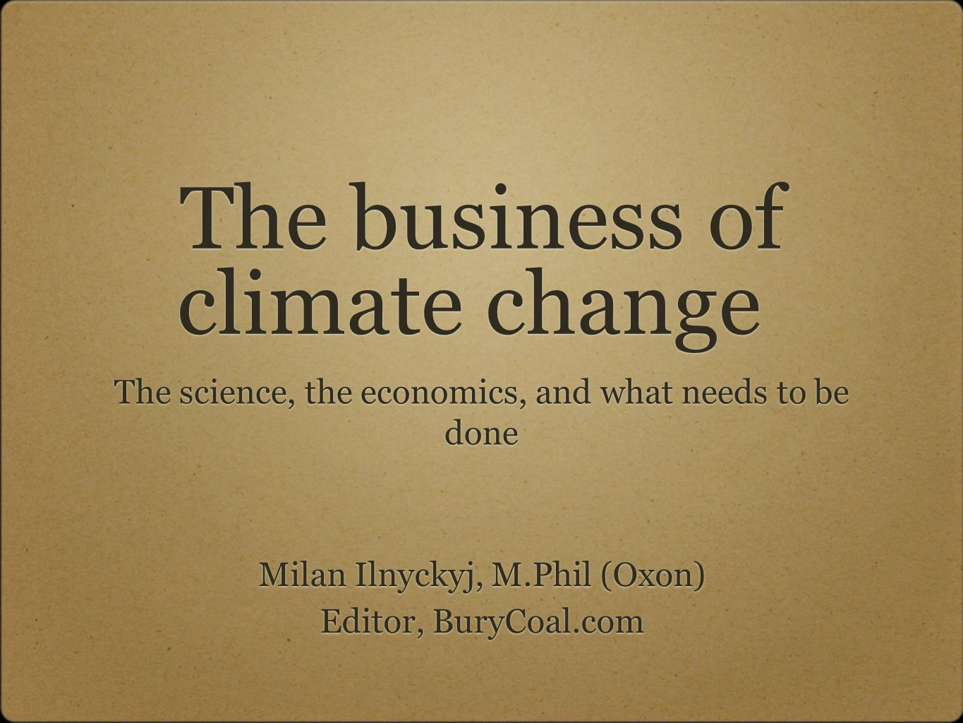 The business of climate change The science, the economics, and what needs to be done Milan Ilnyckyj, M.Phil (Oxon) Editor, BuryCoal.com Milan Ilnyckyj, M.Phil (Oxon) Editor, BuryCoal.com