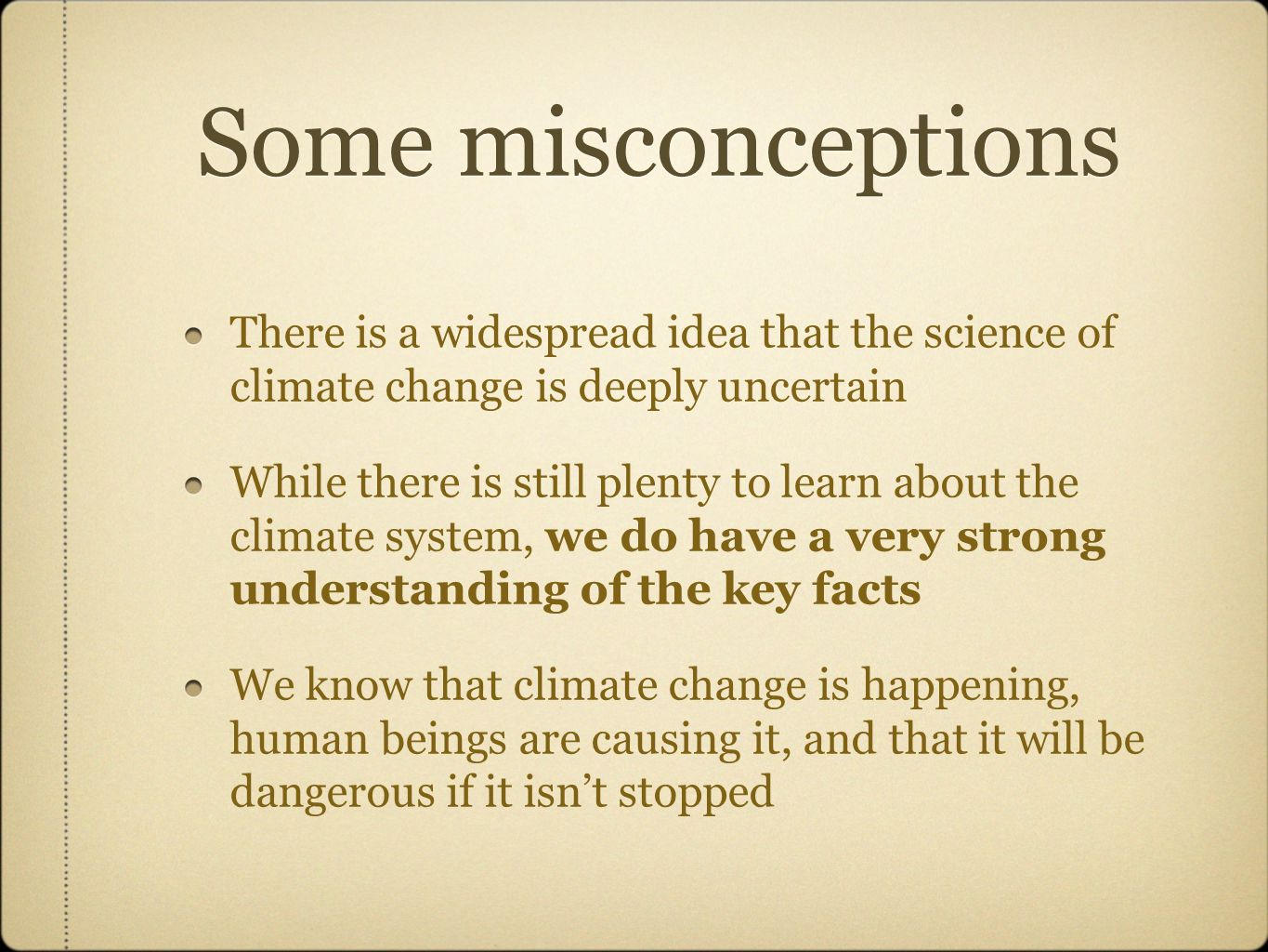 Some misconceptions There is a widespread idea that the science of climate change is deeply uncertain While there is still plenty to learn about the climate system, we do have a very strong understanding of the key facts We know that climate change is happening, human beings are causing it, and that it will be dangerous if it isn't stopped