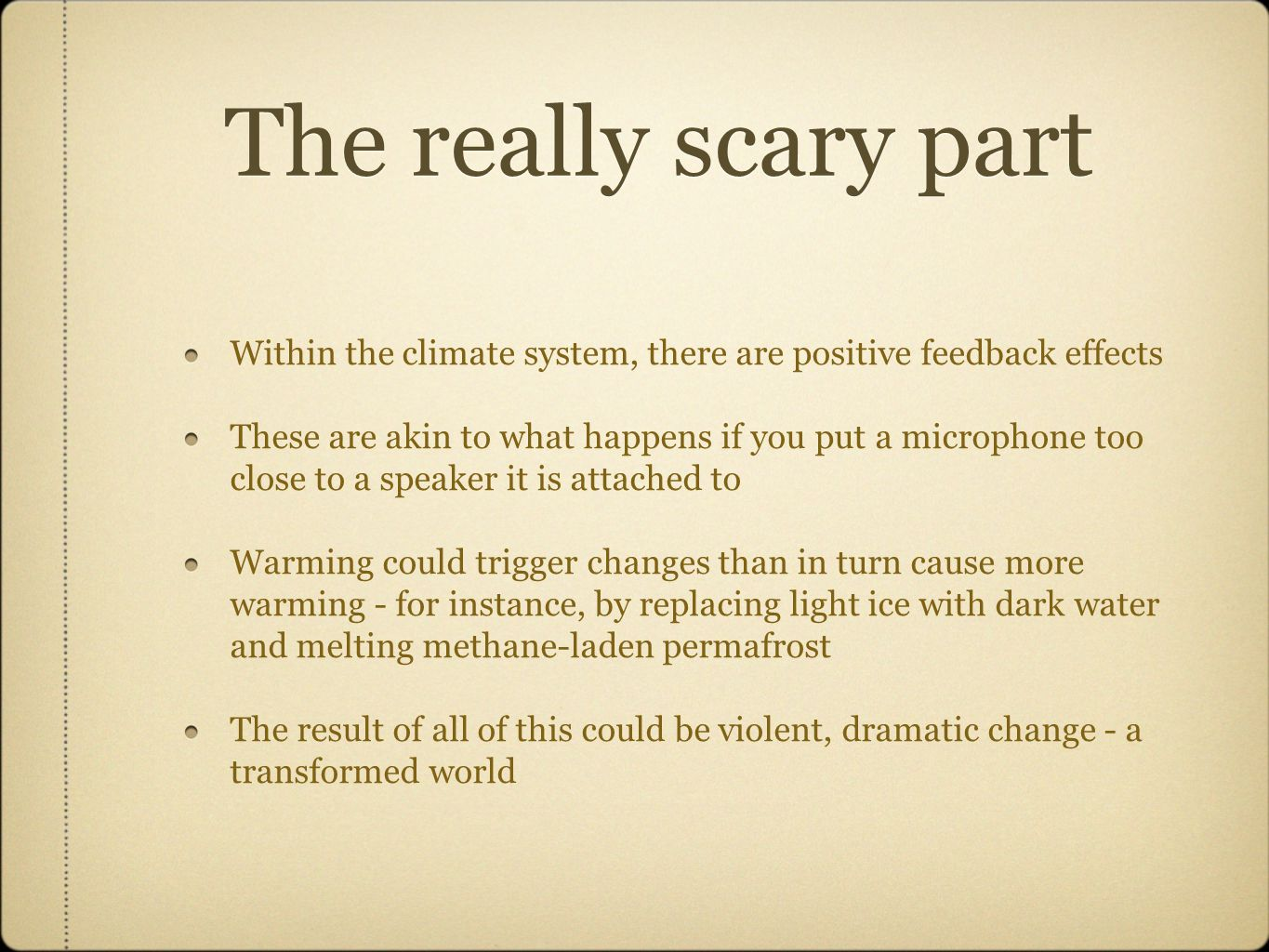 The really scary part Within the climate system, there are positive feedback effects These are akin to what happens if you put a microphone too close to a speaker it is attached to Warming could trigger changes than in turn cause more warming - for instance, by replacing light ice with dark water and melting methane-laden permafrost The result of all of this could be violent, dramatic change - a transformed world