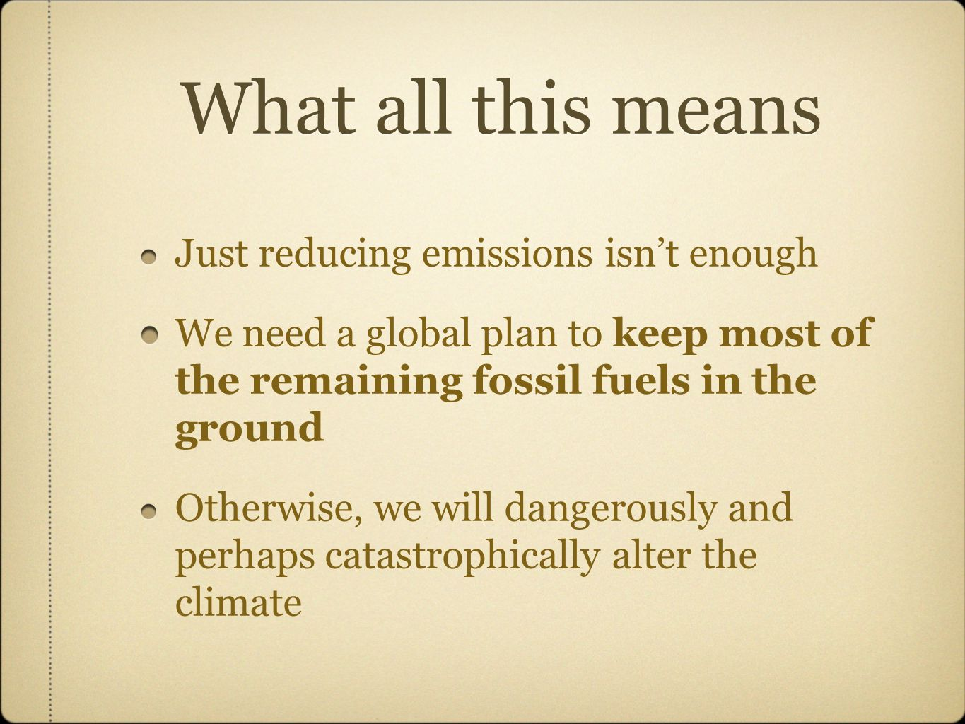 What all this means Just reducing emissions isn't enough We need a global plan to keep most of the remaining fossil fuels in the ground Otherwise, we will dangerously and perhaps catastrophically alter the climate