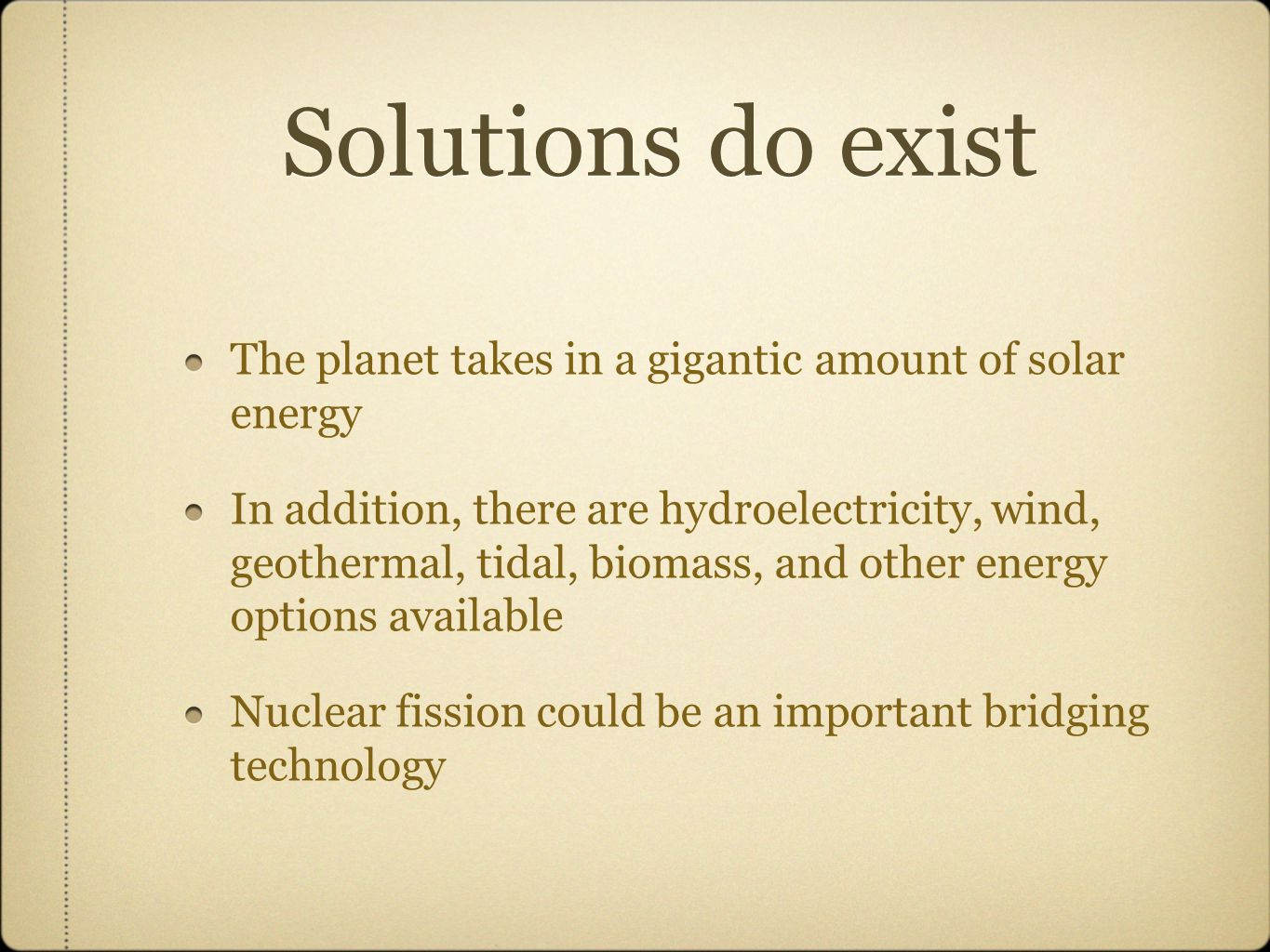 Solutions do exist The planet takes in a gigantic amount of solar energy In addition, there are hydroelectricity, wind, geothermal, tidal, biomass, and other energy options available Nuclear fission could be an important bridging technology