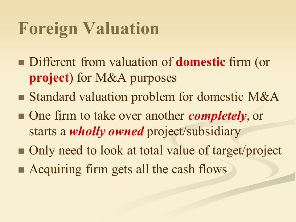 Foreign Valuation Different from valuation of domestic firm (or project) for M&A purposes Standard valuation problem for domestic M&A One firm to take over another completely, or starts a wholly owned project/subsidiary Only need to look at total value of target/project Acquiring firm gets all the cash flows