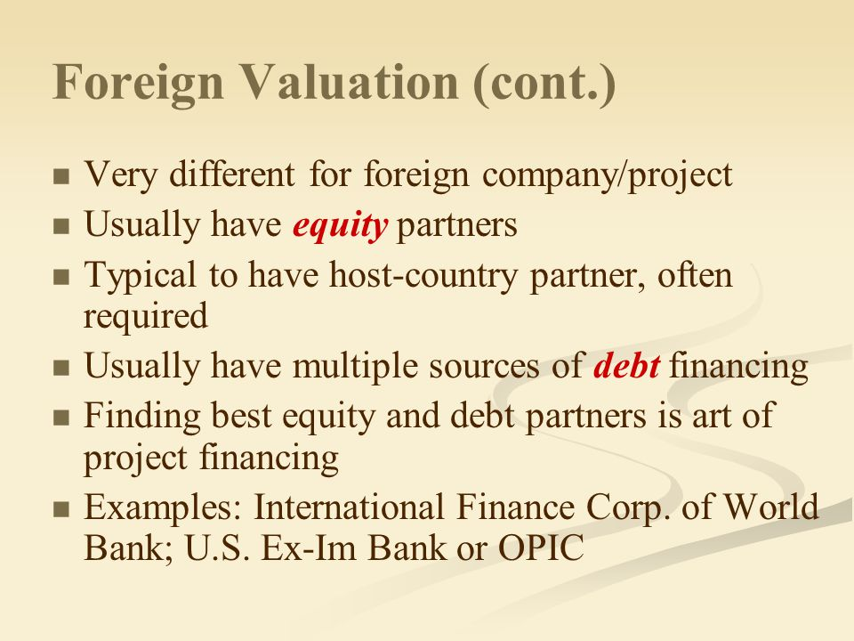 Foreign Valuation (cont.) Need to value company/project as a whole Use Free Cash Flow approach Like finding out the size of the pie Also need to value the cash flows going to each partner in project Use discounted cash flow approaches comparable to FCF approach What slice does each partner get.