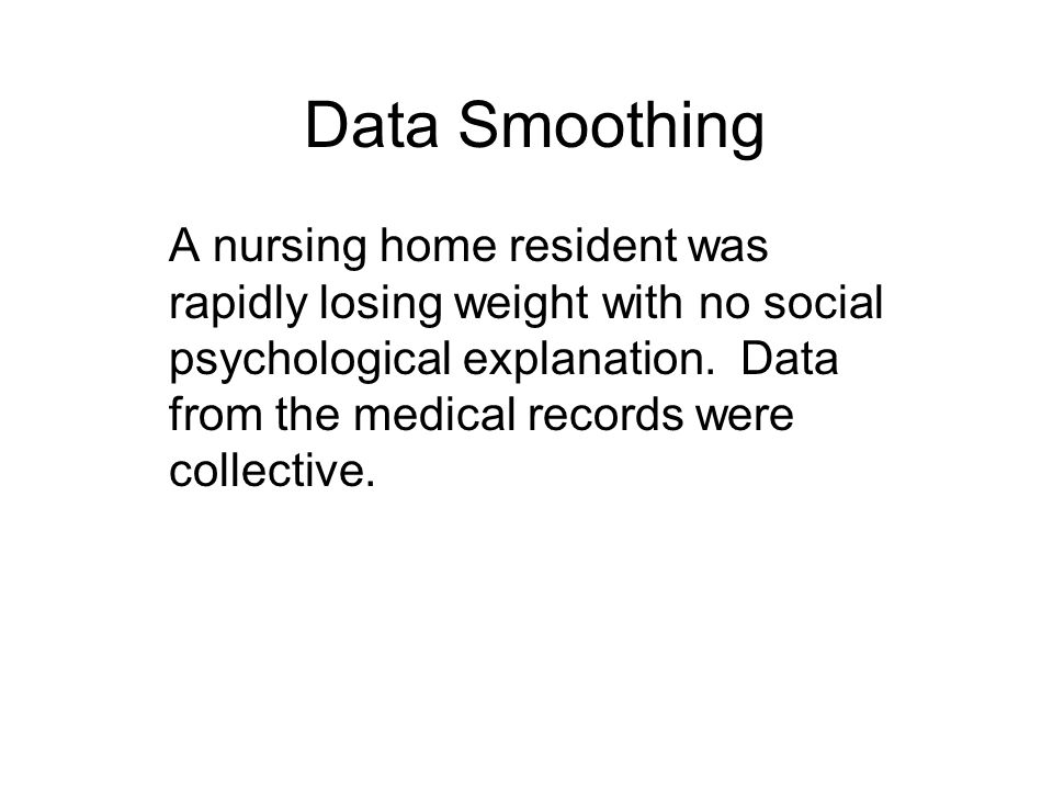 Data Smoothing A nursing home resident was rapidly losing weight with no social psychological explanation.