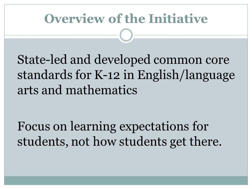 Overview of the Initiative State-led and developed common core standards for K-12 in English/language arts and mathematics Focus on learning expectations for students, not how students get there.