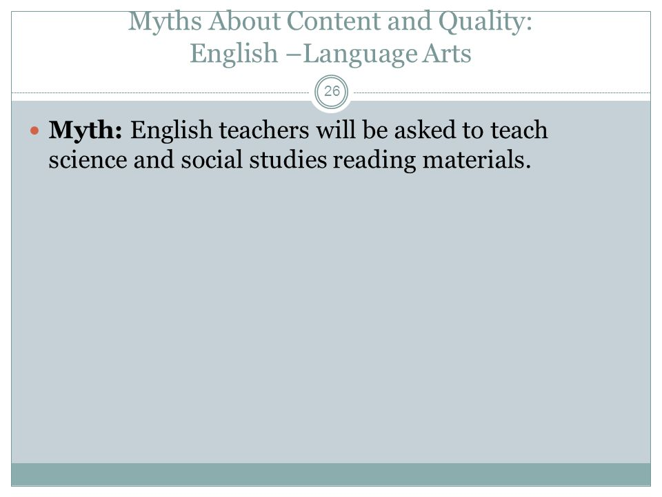 Myths About Content and Quality: English –Language Arts Myth: English teachers will be asked to teach science and social studies reading materials.