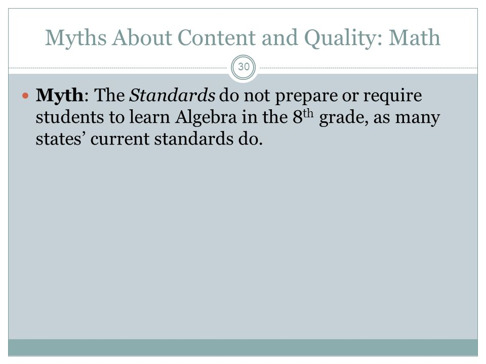 Myths About Content and Quality: Math Myth: The Standards do not prepare or require students to learn Algebra in the 8 th grade, as many states' current standards do.