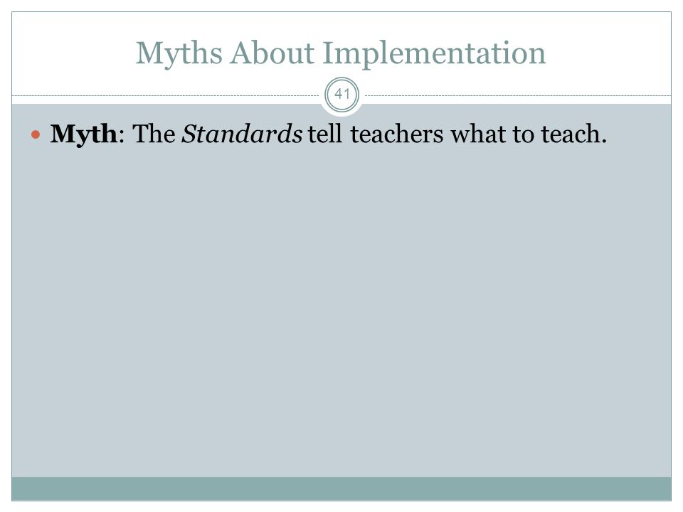Myths About Implementation Myth: The Standards tell teachers what to teach. 41