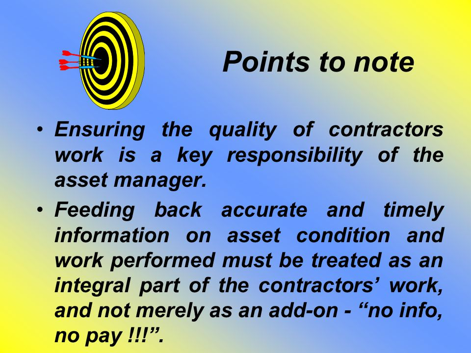 Points to note Ensuring the quality of contractors work is a key responsibility of the asset manager. Feeding back accurate and timely information on