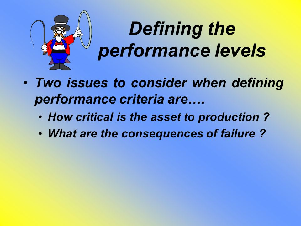 Defining the performance levels Two issues to consider when defining performance criteria are…. How critical is the asset to production ? What are the