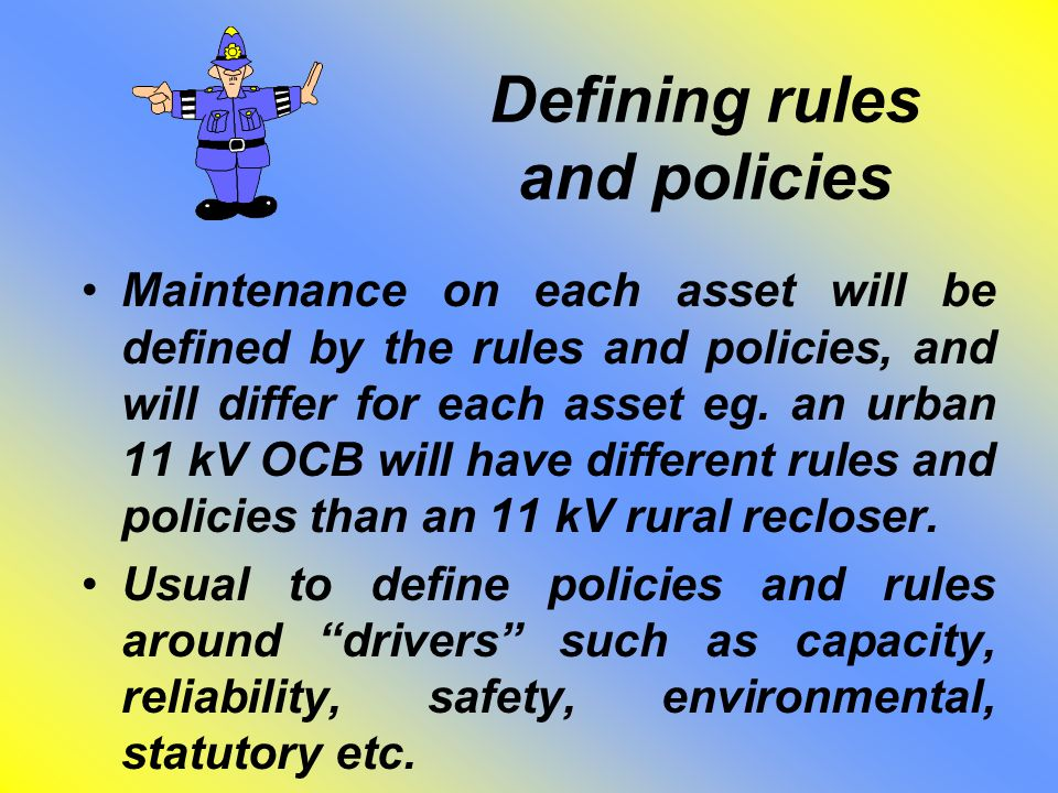 Defining rules and policies Maintenance on each asset will be defined by the rules and policies, and will differ for each asset eg.