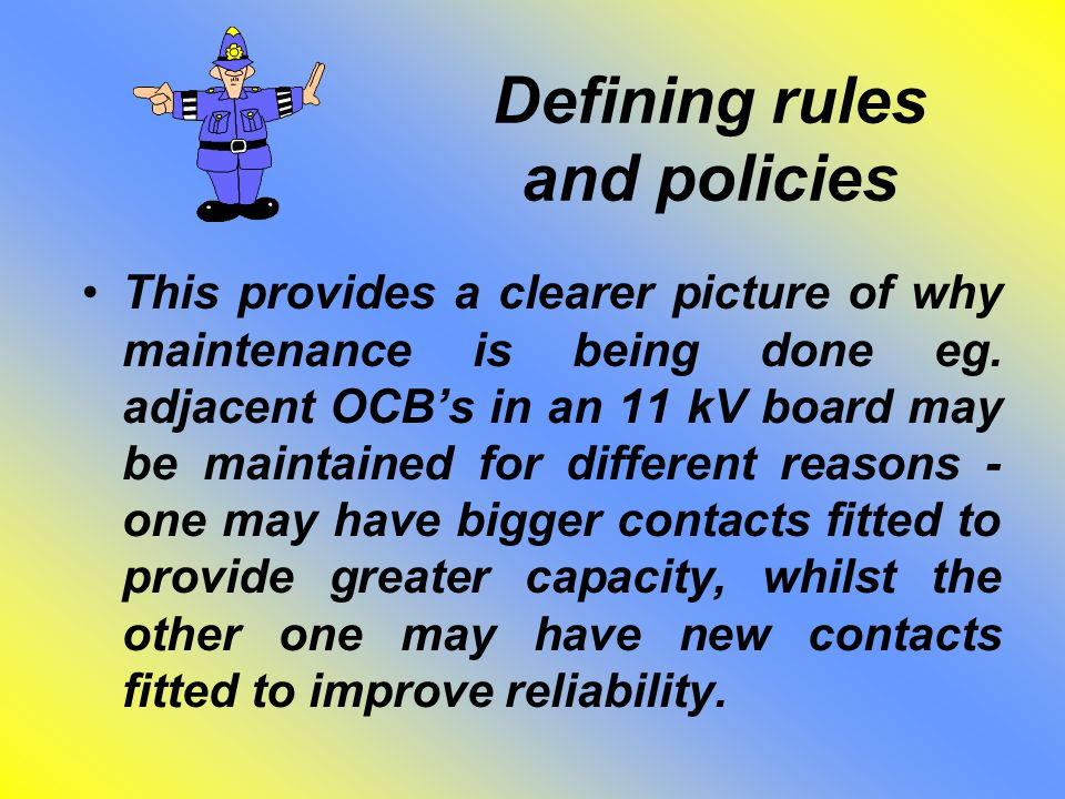 Defining rules and policies This provides a clearer picture of why maintenance is being done eg. adjacent OCB's in an 11 kV board may be maintained fo