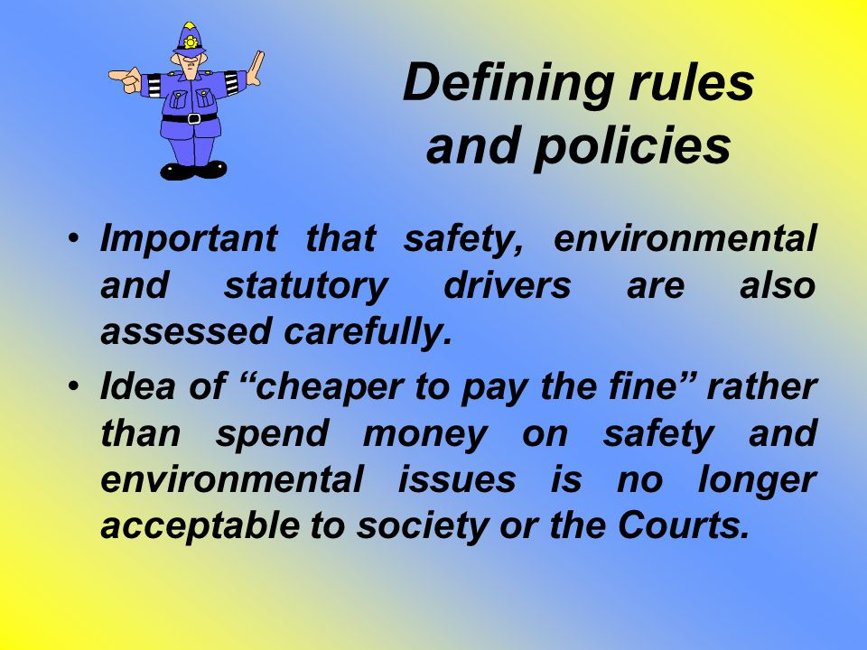 "Defining rules and policies Important that safety, environmental and statutory drivers are also assessed carefully. Idea of ""cheaper to pay the fine"""