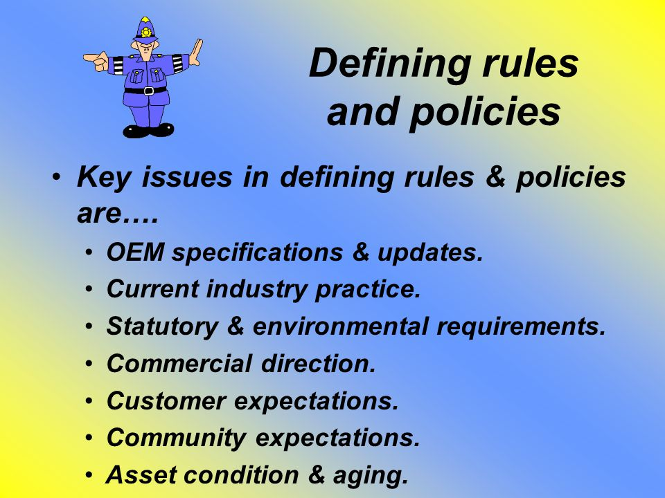 Defining rules and policies Key issues in defining rules & policies are….