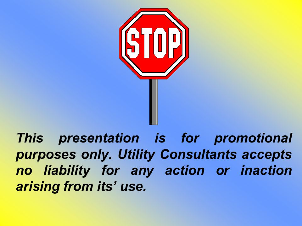 This presentation is for promotional purposes only. Utility Consultants accepts no liability for any action or inaction arising from its' use.