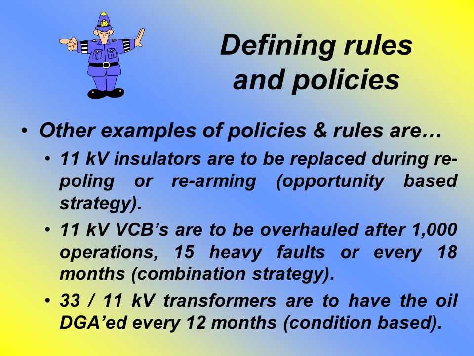 Defining rules and policies Other examples of policies & rules are… 11 kV insulators are to be replaced during re- poling or re-arming (opportunity ba
