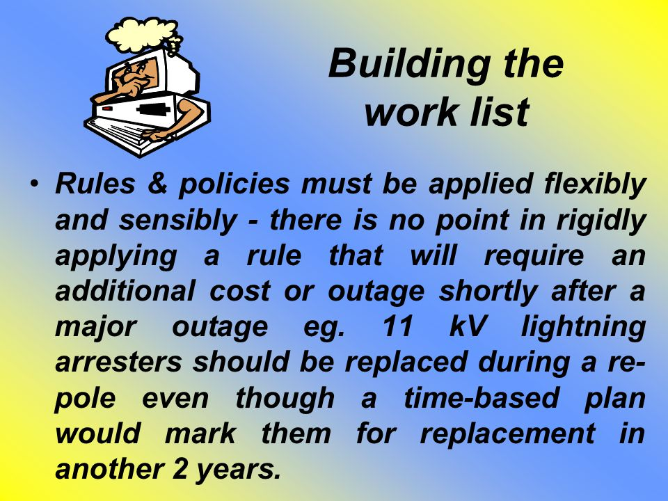 Building the work list Rules & policies must be applied flexibly and sensibly - there is no point in rigidly applying a rule that will require an addi