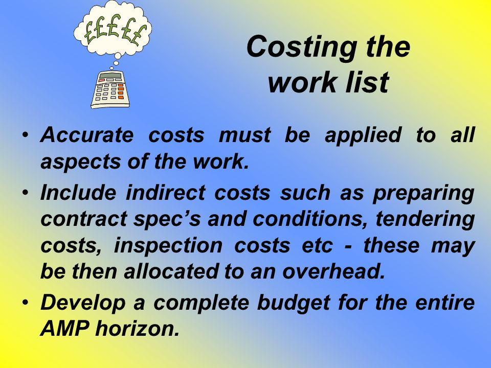 Costing the work list Accurate costs must be applied to all aspects of the work. Include indirect costs such as preparing contract spec's and conditio