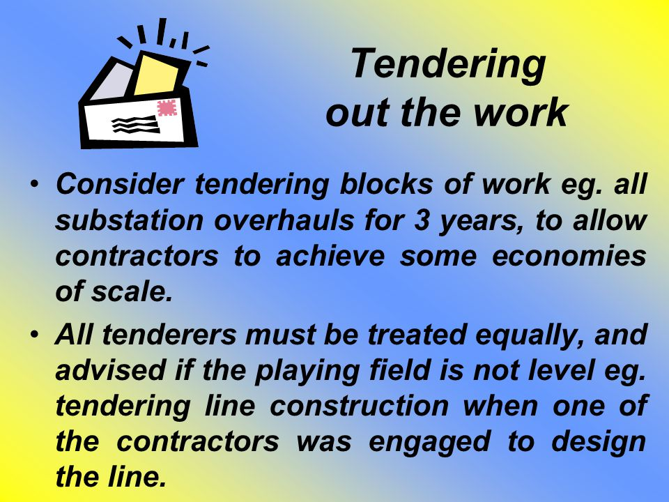 Tendering out the work Consider tendering blocks of work eg. all substation overhauls for 3 years, to allow contractors to achieve some economies of s