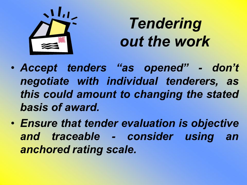 "Tendering out the work Accept tenders ""as opened"" - don't negotiate with individual tenderers, as this could amount to changing the stated basis of aw"