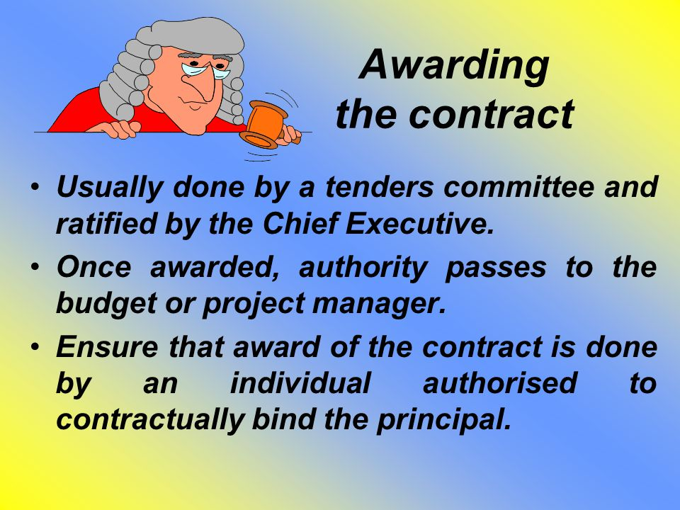 Awarding the contract Usually done by a tenders committee and ratified by the Chief Executive. Once awarded, authority passes to the budget or project