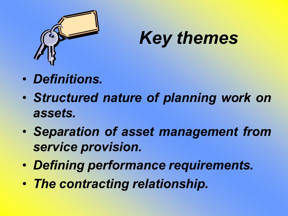 Key themes Definitions. Structured nature of planning work on assets. Separation of asset management from service provision. Defining performance requ