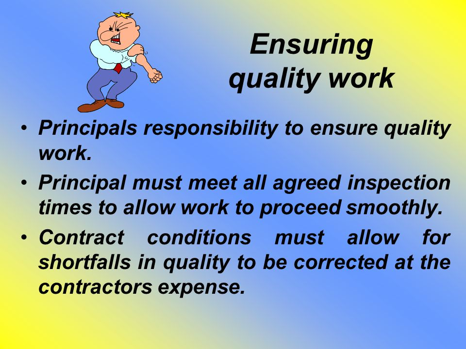 Ensuring quality work Principals responsibility to ensure quality work. Principal must meet all agreed inspection times to allow work to proceed smoot