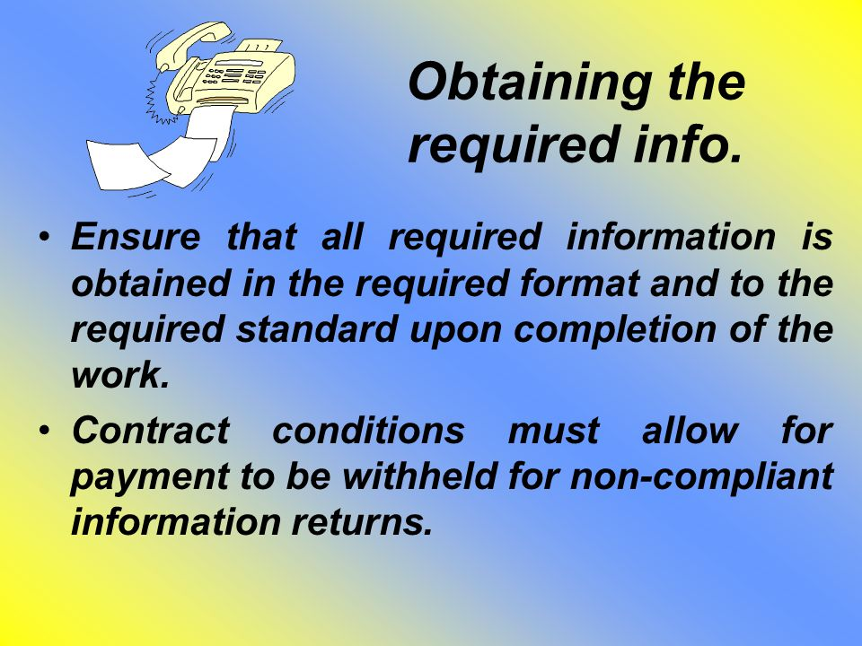 Obtaining the required info. Ensure that all required information is obtained in the required format and to the required standard upon completion of t