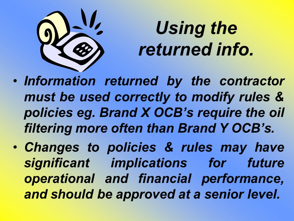 Using the returned info. Information returned by the contractor must be used correctly to modify rules & policies eg. Brand X OCB's require the oil fi