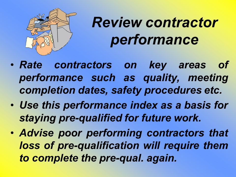 Review contractor performance Rate contractors on key areas of performance such as quality, meeting completion dates, safety procedures etc. Use this