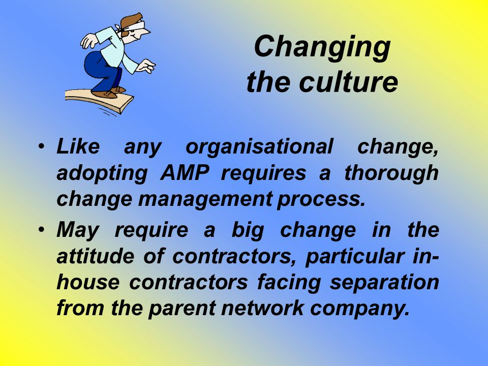 Changing the culture Like any organisational change, adopting AMP requires a thorough change management process. May require a big change in the attit