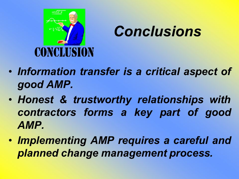 Conclusions Information transfer is a critical aspect of good AMP. Honest & trustworthy relationships with contractors forms a key part of good AMP. I