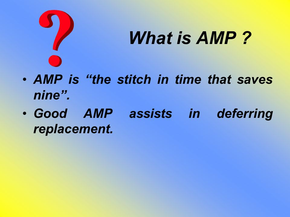 "What is AMP ? AMP is ""the stitch in time that saves nine"". Good AMP assists in deferring replacement."