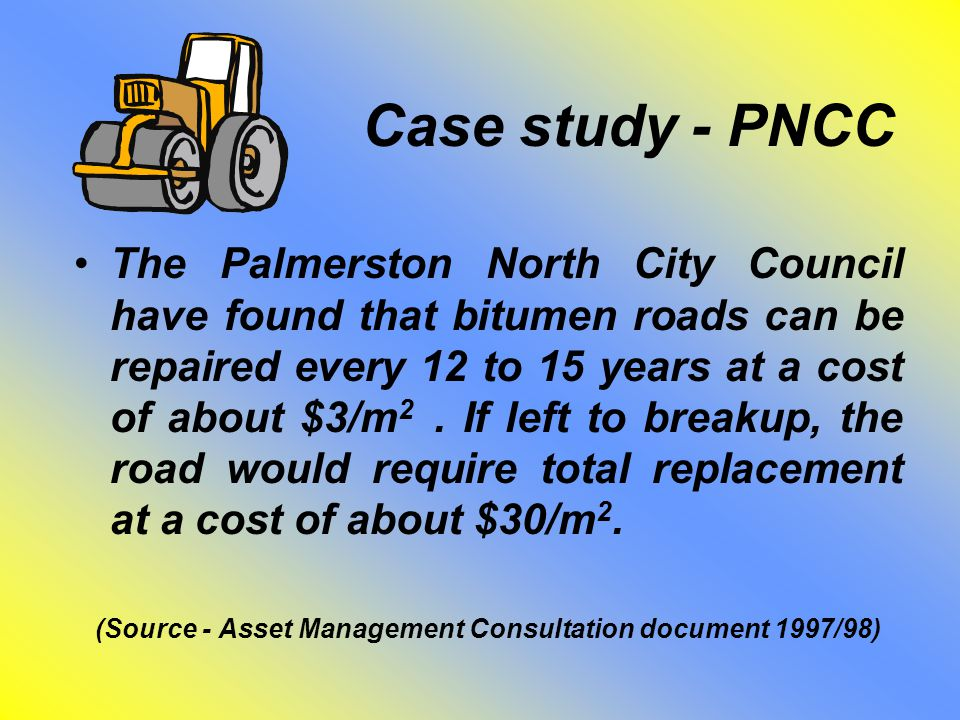 Case study - PNCC The Palmerston North City Council have found that bitumen roads can be repaired every 12 to 15 years at a cost of about $3/m 2. If l