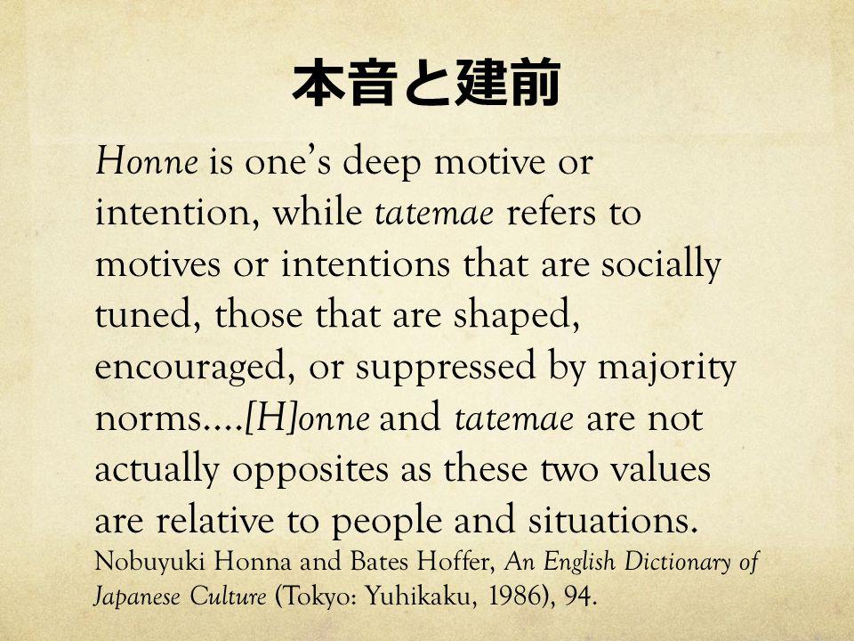 本音と建前 Honne is one's deep motive or intention, while tatemae refers to motives or intentions that are socially tuned, those that are shaped, encouraged, or suppressed by majority norms....