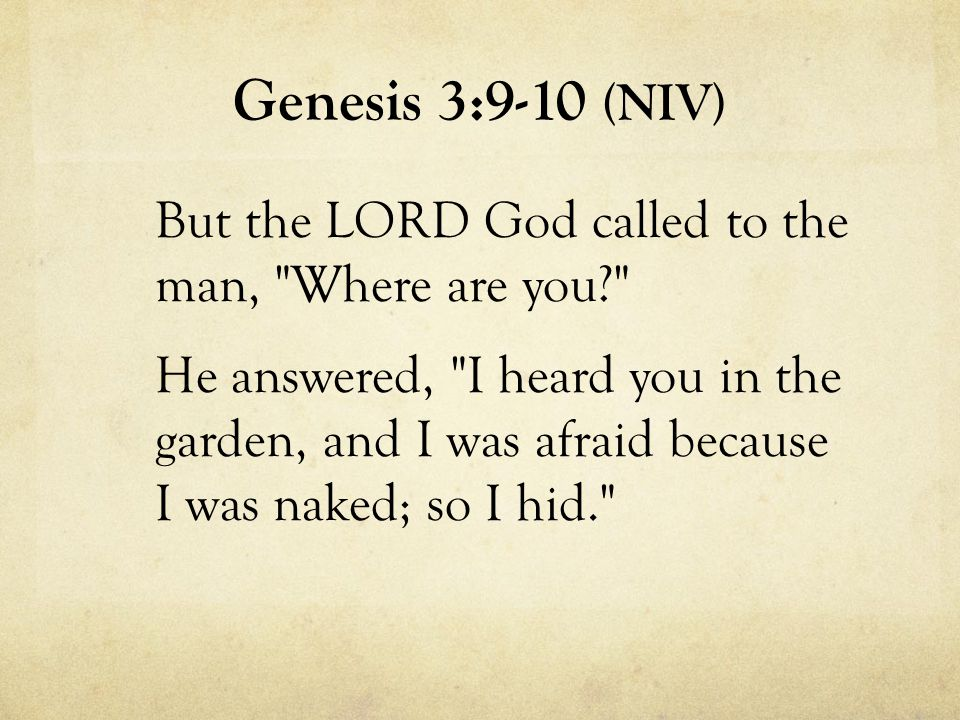 Genesis 3:9-10 (NIV) But the LORD God called to the man, Where are you He answered, I heard you in the garden, and I was afraid because I was naked; so I hid.
