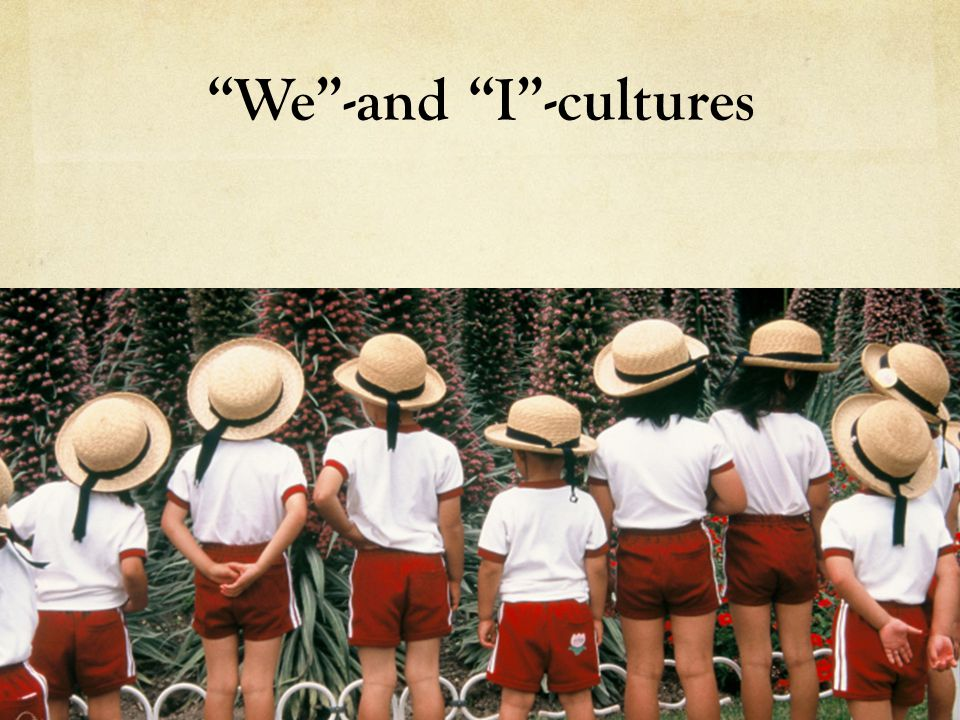 Discussion What are you thoughts about the We and I cultures.