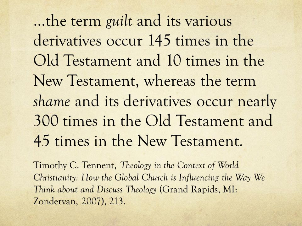 …the term guilt and its various derivatives occur 145 times in the Old Testament and 10 times in the New Testament, whereas the term shame and its derivatives occur nearly 300 times in the Old Testament and 45 times in the New Testament.