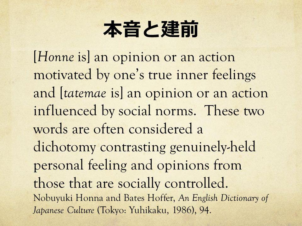 本音と建前 [ Honne is] an opinion or an action motivated by one's true inner feelings and [ tatemae is] an opinion or an action influenced by social norms.