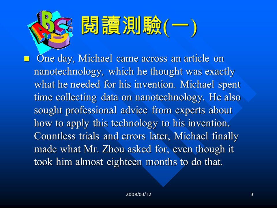 2008/03/122 閱讀測驗 ( 一 ) Michael Wu was an inventor. He owned his own studio and made money by creating new products demanded by his clients. One day, a