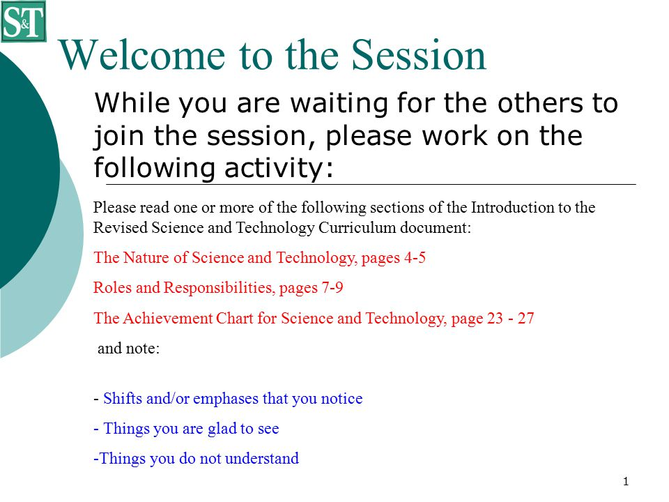 1 Welcome to the Session While you are waiting for the others to join the session, please work on the following activity: Please read one or more of the following sections of the Introduction to the Revised Science and Technology Curriculum document: The Nature of Science and Technology, pages 4-5 Roles and Responsibilities, pages 7-9 The Achievement Chart for Science and Technology, page 23 - 27 and note: - Shifts and/or emphases that you notice - Things you are glad to see -Things you do not understand