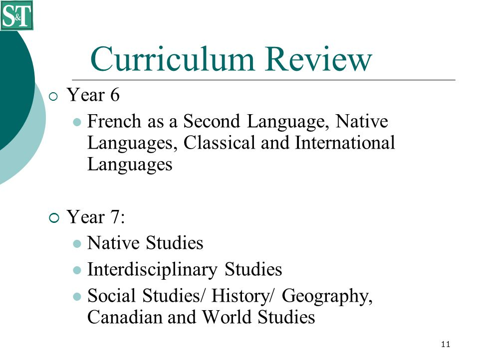 11 Curriculum Review  Year 6 French as a Second Language, Native Languages, Classical and International Languages  Year 7: Native Studies Interdisciplinary Studies Social Studies/ History/ Geography, Canadian and World Studies