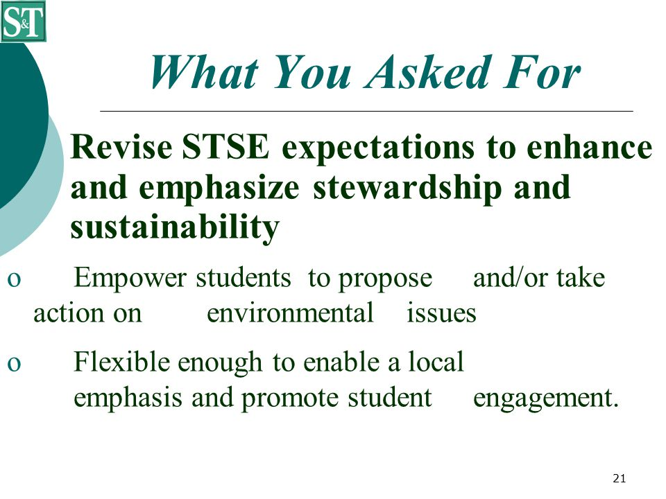 21 What You Asked For Revise STSE expectations to enhance and emphasize stewardship and sustainability  Empower students to propose and/or take action on environmental issues  Flexible enough to enable a local emphasis and promote student engagement.