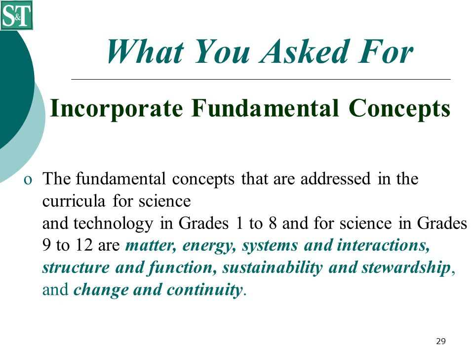 29 What You Asked For Incorporate Fundamental Concepts  The fundamental concepts that are addressed in the curricula for science and technology in Grades 1 to 8 and for science in Grades 9 to 12 are matter, energy, systems and interactions, structure and function, sustainability and stewardship, and change and continuity.